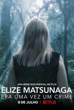 Elize Matsunaga - Era Uma Vez um Crime - 1ª Temporada Completa